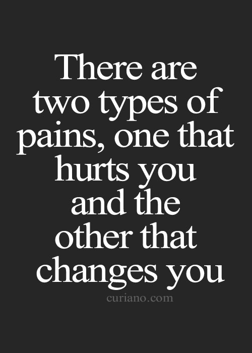 there is two types of pain, one that hurts you and the other that changes you